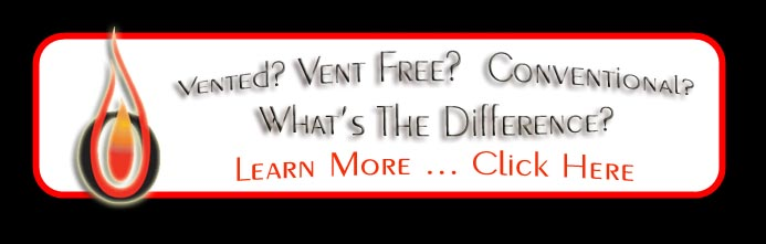 Vented, Vent-Free, Conventional - What is the Difference?  Learn More ... Click Here